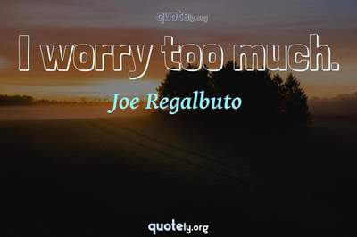 Photo Quote of I worry too much.