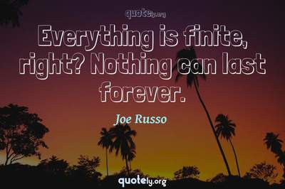 Photo Quote of Everything is finite, right? Nothing can last forever.