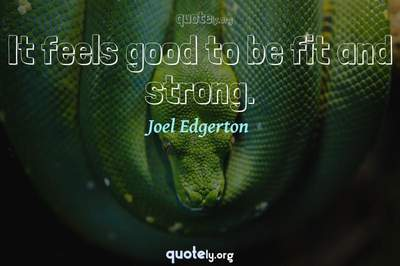 Photo Quote of It feels good to be fit and strong.