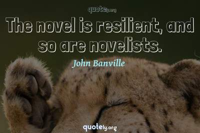 Photo Quote of The novel is resilient, and so are novelists.