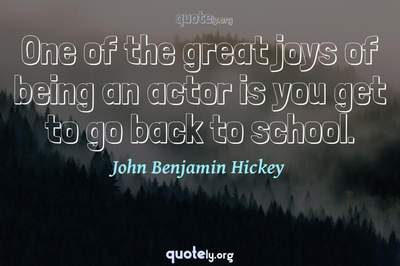 Photo Quote of One of the great joys of being an actor is you get to go back to school.