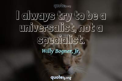 Photo Quote of I always try to be a universalist, not a specialist.