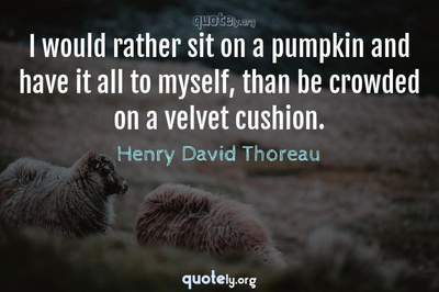Photo Quote of I would rather sit on a pumpkin and have it all to myself, than be crowded on a velvet cushion.