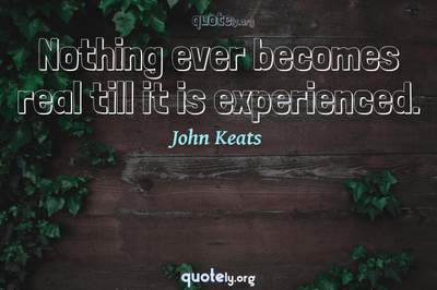 Photo Quote of Nothing ever becomes real till it is experienced.