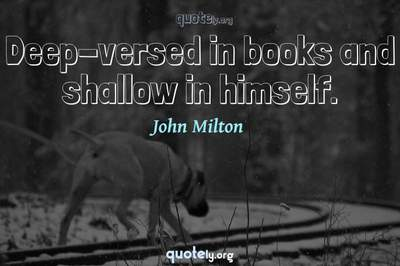 Photo Quote of Deep-versed in books and shallow in himself.
