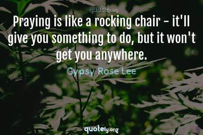 Photo Quote of Praying is like a rocking chair - it'll give you something to do, but it won't get you anywhere.