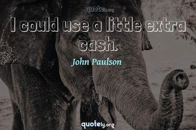 Photo Quote of I could use a little extra cash.