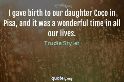 Photo Quote of I gave birth to our daughter Coco in Pisa, and it was a wonderful time in all our lives.