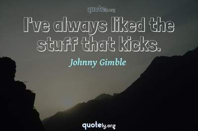 Photo Quote of I've always liked the stuff that kicks.