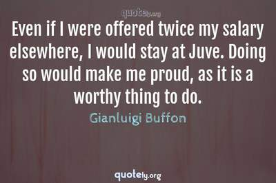 Photo Quote of Even if I were offered twice my salary elsewhere, I would stay at Juve. Doing so would make me proud, as it is a worthy thing to do.