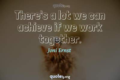 Photo Quote of There's a lot we can achieve if we work together.
