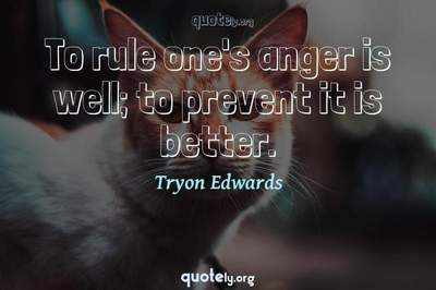 Photo Quote of To rule one's anger is well; to prevent it is better.