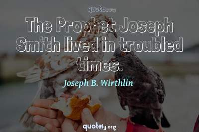 Photo Quote of The Prophet Joseph Smith lived in troubled times.