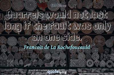 Photo Quote of Quarrels would not last long if the fault was only on one side.