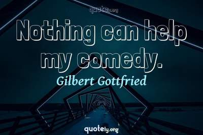 Photo Quote of Nothing can help my comedy.