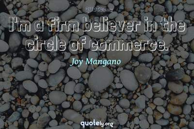 Photo Quote of I'm a firm believer in the circle of commerce.