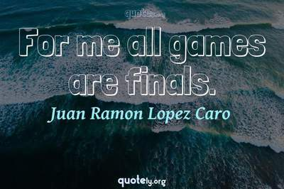 Photo Quote of For me all games are finals.