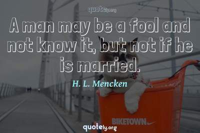 Photo Quote of A man may be a fool and not know it, but not if he is married.