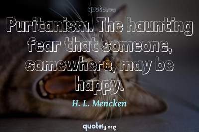 Photo Quote of Puritanism. The haunting fear that someone, somewhere, may be happy.