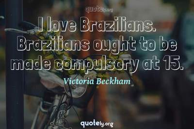 Photo Quote of I love Brazilians. Brazilians ought to be made compulsory at 15.