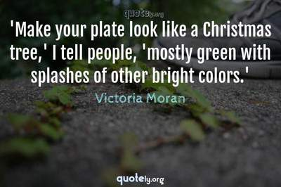 Photo Quote of 'Make your plate look like a Christmas tree,' I tell people, 'mostly green with splashes of other bright colors.'