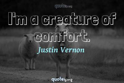 Photo Quote of I'm a creature of comfort.