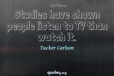 Photo Quote of Studies have shown people listen to TV than watch it.