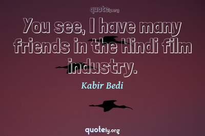 Photo Quote of You see, I have many friends in the Hindi film industry.
