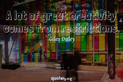 Photo Quote of A lot of great creativity comes from restrictions.
