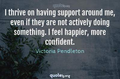 Photo Quote of I thrive on having support around me, even if they are not actively doing something. I feel happier, more confident.