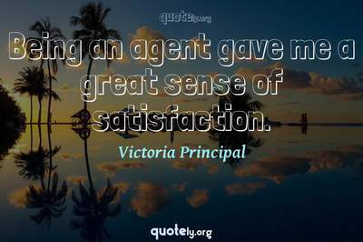 Photo Quote of Being an agent gave me a great sense of satisfaction.