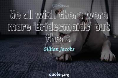Photo Quote of We all wish there were more 'Bridesmaids' out there.