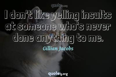 Photo Quote of I don't like yelling insults at someone who's never done anything to me.