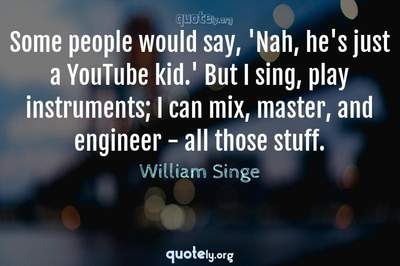 Photo Quote of Some people would say, 'Nah, he's just a YouTube kid.' But I sing, play instruments; I can mix, master, and engineer - all those stuff.