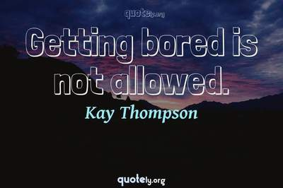 Photo Quote of Getting bored is not allowed.
