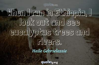 Photo Quote of When I run in Ethiopia, I look out and see eucalyptus trees and rivers.