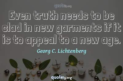 Photo Quote of Even truth needs to be clad in new garments if it is to appeal to a new age.