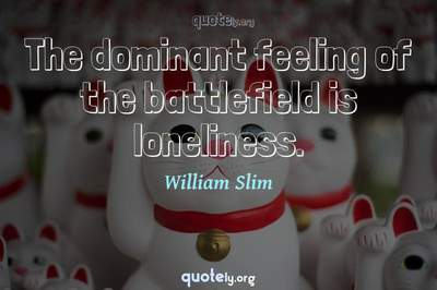 Photo Quote of The dominant feeling of the battlefield is loneliness.