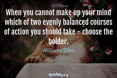 Photo Quote of When you cannot make up your mind which of two evenly balanced courses of action you should take - choose the bolder.