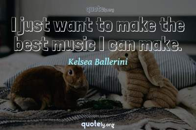 Photo Quote of I just want to make the best music I can make.