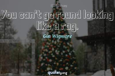 Photo Quote of You can't go round looking like a rag.