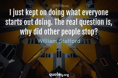 Photo Quote of I just kept on doing what everyone starts out doing. The real question is, why did other people stop?