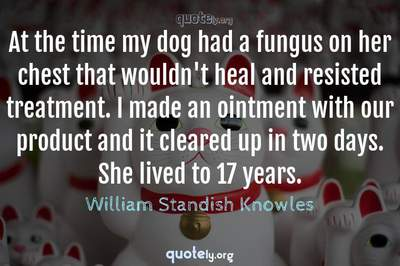Photo Quote of At the time my dog had a fungus on her chest that wouldn't heal and resisted treatment. I made an ointment with our product and it cleared up in two days. She lived to 17 years.