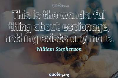 Photo Quote of This is the wonderful thing about espionage, nothing exists any more.
