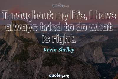 Photo Quote of Throughout my life, I have always tried to do what is right.