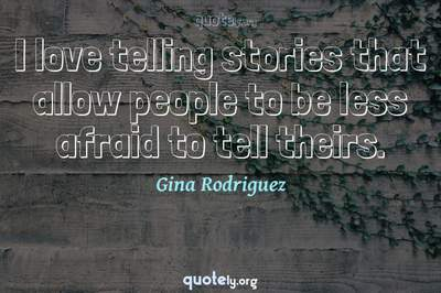 Photo Quote of I love telling stories that allow people to be less afraid to tell theirs.