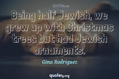Photo Quote of Being half Jewish, we grew up with Christmas trees but had Jewish ornaments.