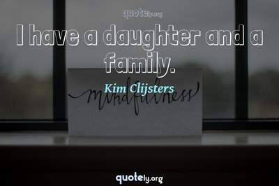 Photo Quote of I have a daughter and a family.
