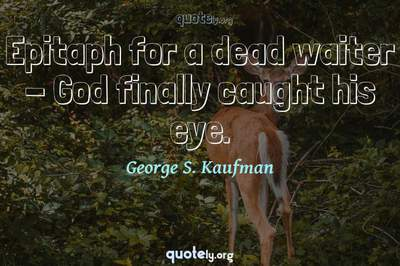 Photo Quote of Epitaph for a dead waiter - God finally caught his eye.
