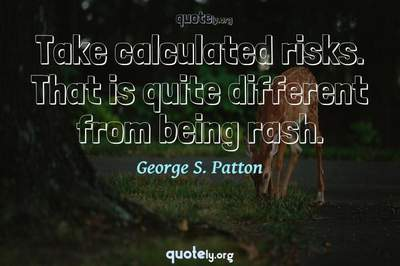 Photo Quote of Take calculated risks. That is quite different from being rash.